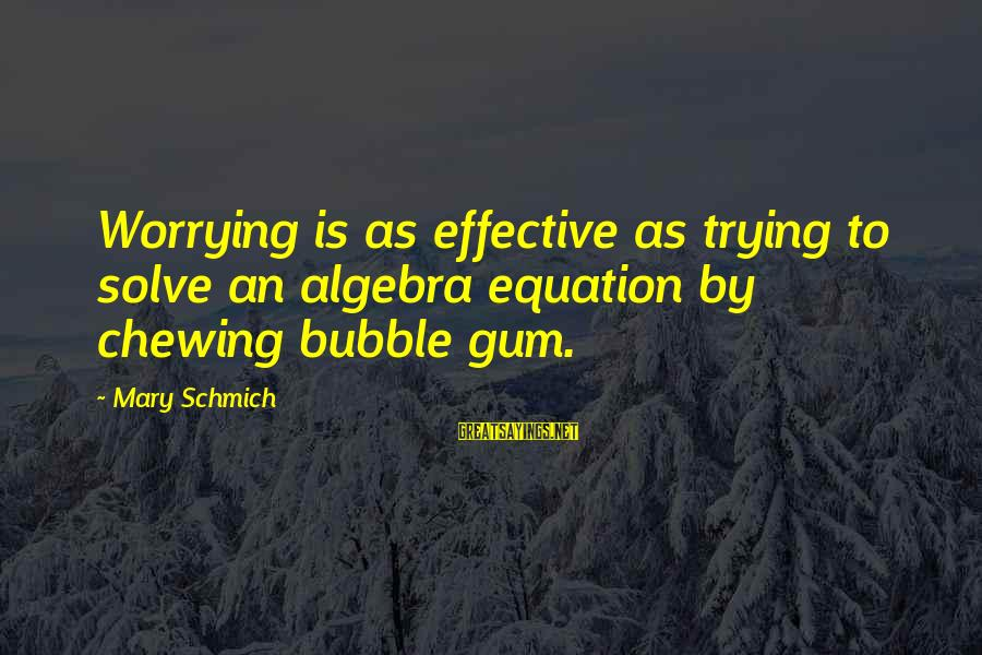 Equality In The Declaration Of Independence Sayings By Mary Schmich: Worrying is as effective as trying to solve an algebra equation by chewing bubble gum.
