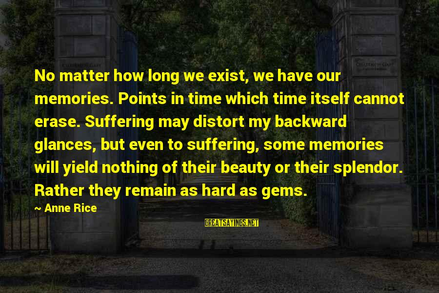 Erase All Memories Sayings By Anne Rice: No matter how long we exist, we have our memories. Points in time which time