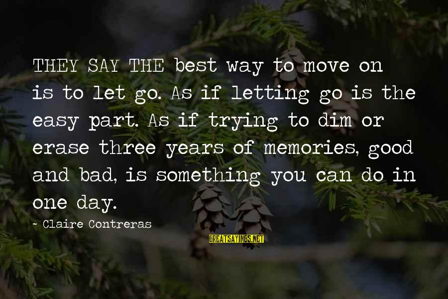 Erase All Memories Sayings By Claire Contreras: THEY SAY THE best way to move on is to let go. As if letting