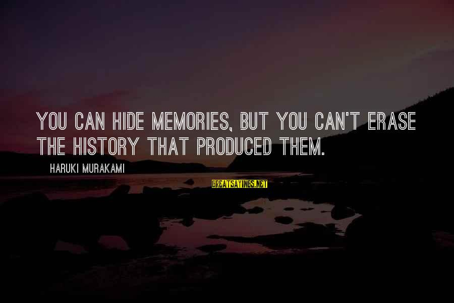 Erase All Memories Sayings By Haruki Murakami: You can hide memories, but you can't erase the history that produced them.