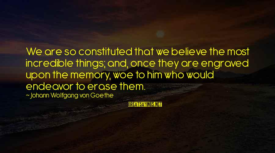 Erase All Memories Sayings By Johann Wolfgang Von Goethe: We are so constituted that we believe the most incredible things; and, once they are