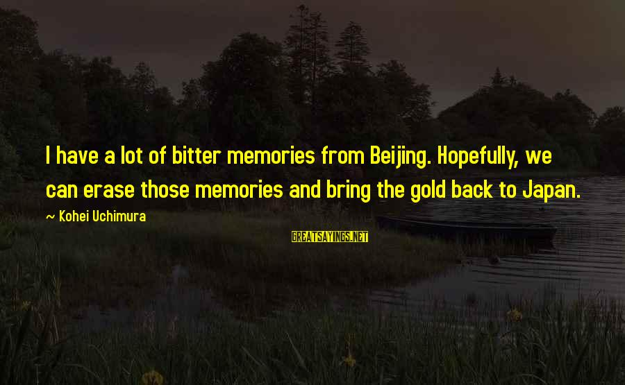 Erase All Memories Sayings By Kohei Uchimura: I have a lot of bitter memories from Beijing. Hopefully, we can erase those memories