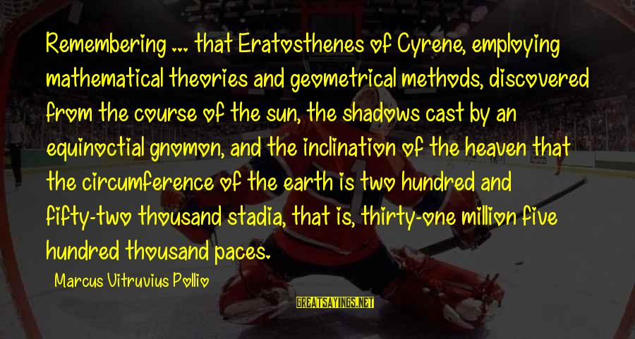 Eratosthenes Of Cyrene Sayings By Marcus Vitruvius Pollio: Remembering ... that Eratosthenes of Cyrene, employing mathematical theories and geometrical methods, discovered from the