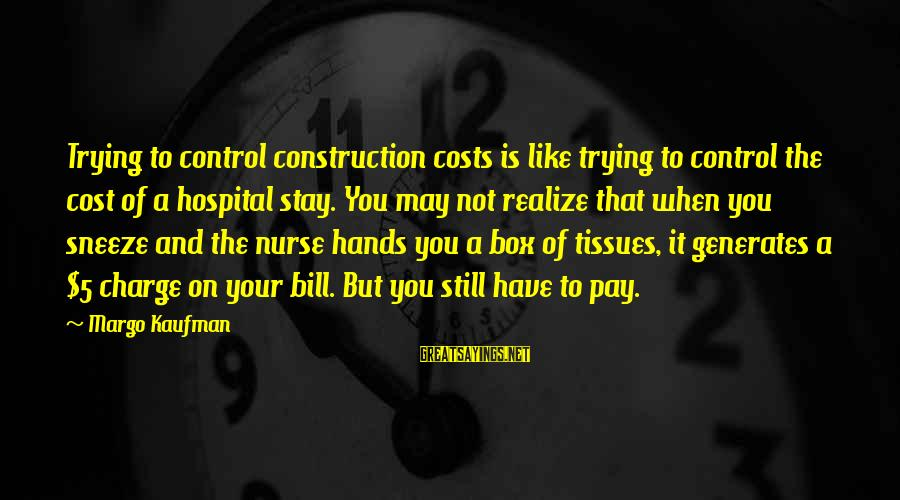 Eratosthenes Of Cyrene Sayings By Margo Kaufman: Trying to control construction costs is like trying to control the cost of a hospital