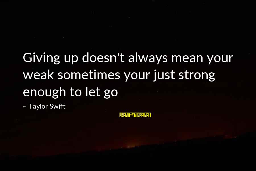Eres Lo Mejor Sayings By Taylor Swift: Giving up doesn't always mean your weak sometimes your just strong enough to let go