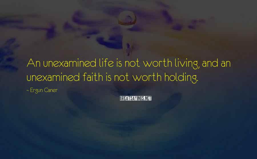 Ergun Caner Sayings: An unexamined life is not worth living, and an unexamined faith is not worth holding.