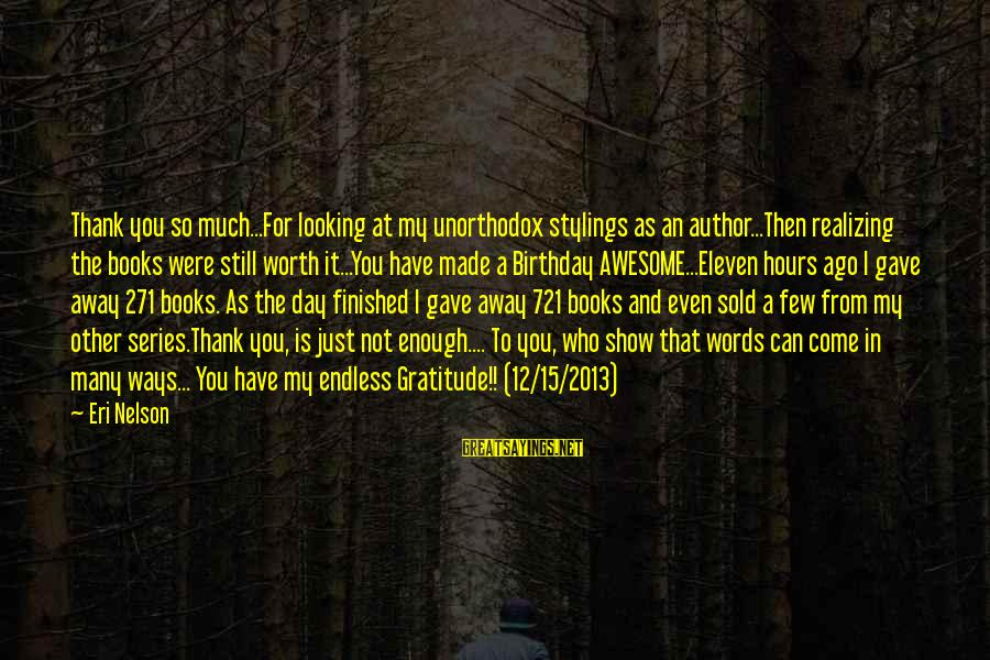Eri Sayings By Eri Nelson: Thank you so much...For looking at my unorthodox stylings as an author...Then realizing the books