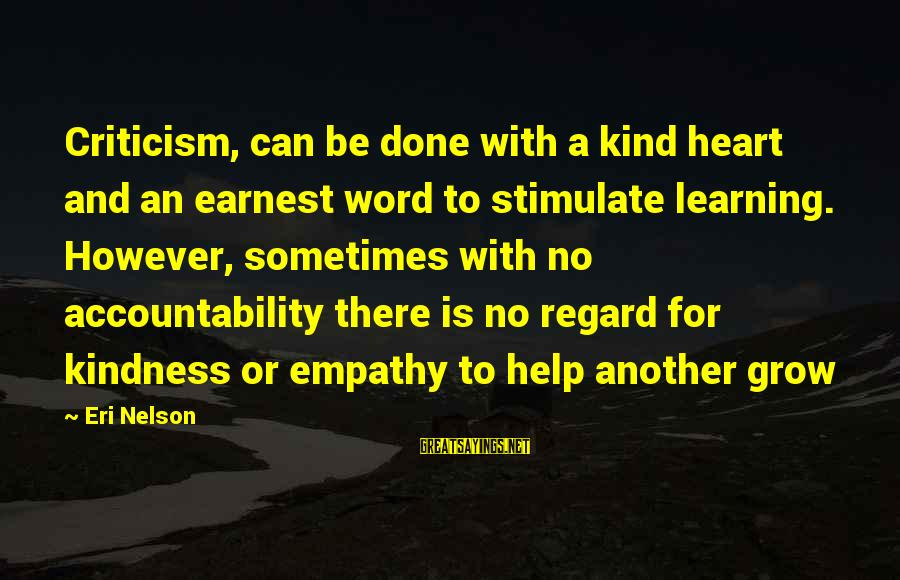 Eri Sayings By Eri Nelson: Criticism, can be done with a kind heart and an earnest word to stimulate learning.