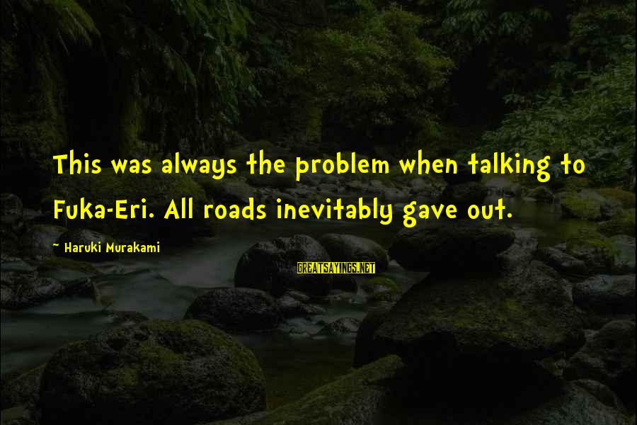 Eri Sayings By Haruki Murakami: This was always the problem when talking to Fuka-Eri. All roads inevitably gave out.