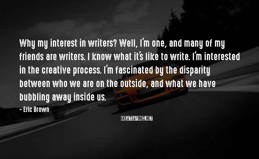 Eric Brown Sayings: Why my interest in writers? Well, I'm one, and many of my friends are writers.