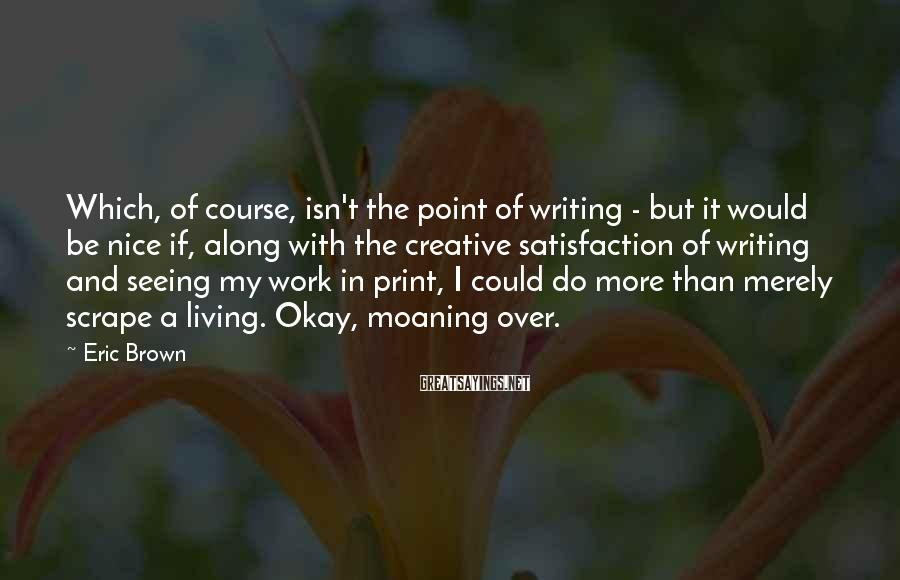 Eric Brown Sayings: Which, of course, isn't the point of writing - but it would be nice if,