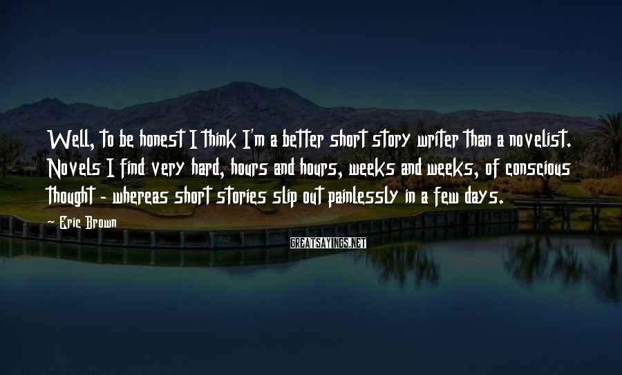 Eric Brown Sayings: Well, to be honest I think I'm a better short story writer than a novelist.