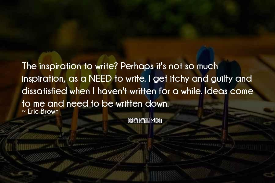 Eric Brown Sayings: The inspiration to write? Perhaps it's not so much inspiration, as a NEED to write.