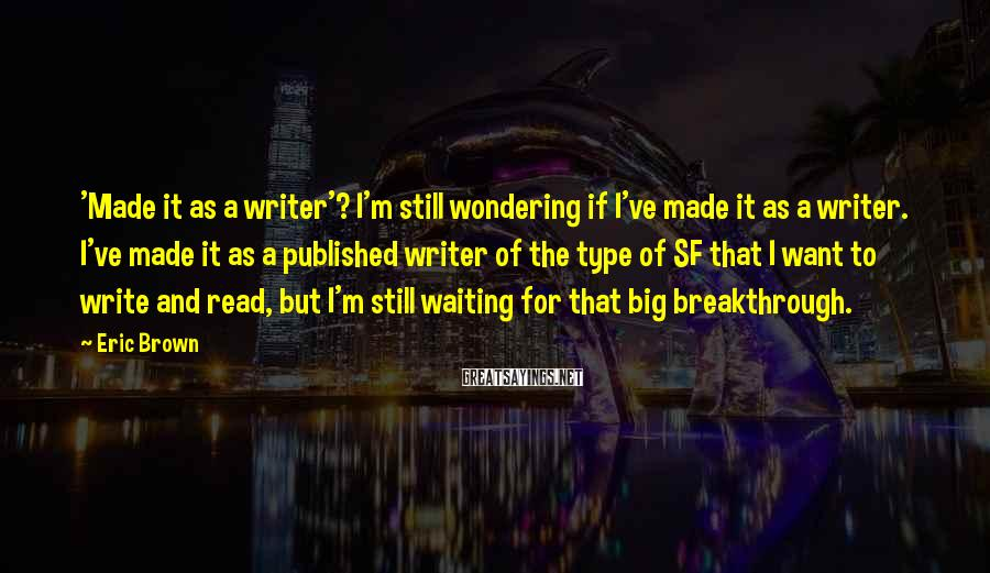 Eric Brown Sayings: 'Made it as a writer'? I'm still wondering if I've made it as a writer.