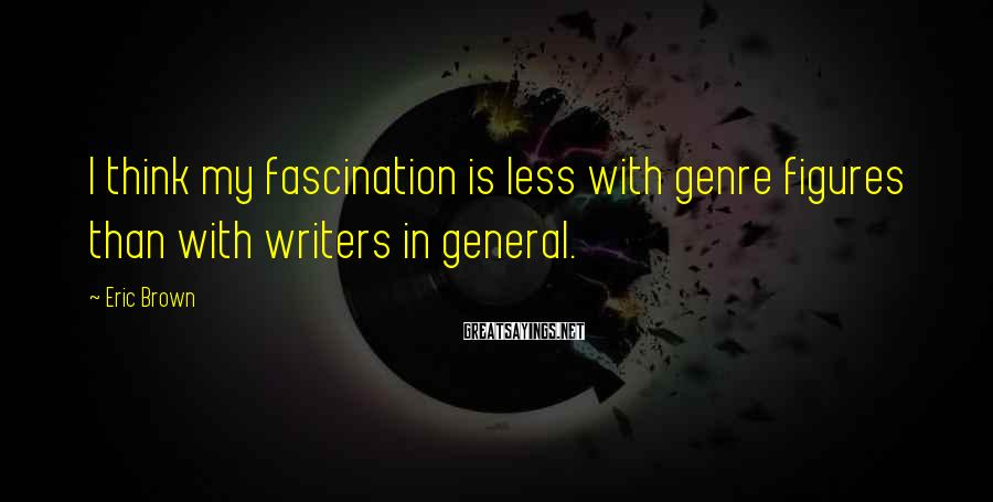 Eric Brown Sayings: I think my fascination is less with genre figures than with writers in general.