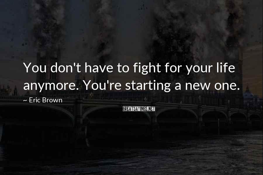 Eric Brown Sayings: You don't have to fight for your life anymore. You're starting a new one.