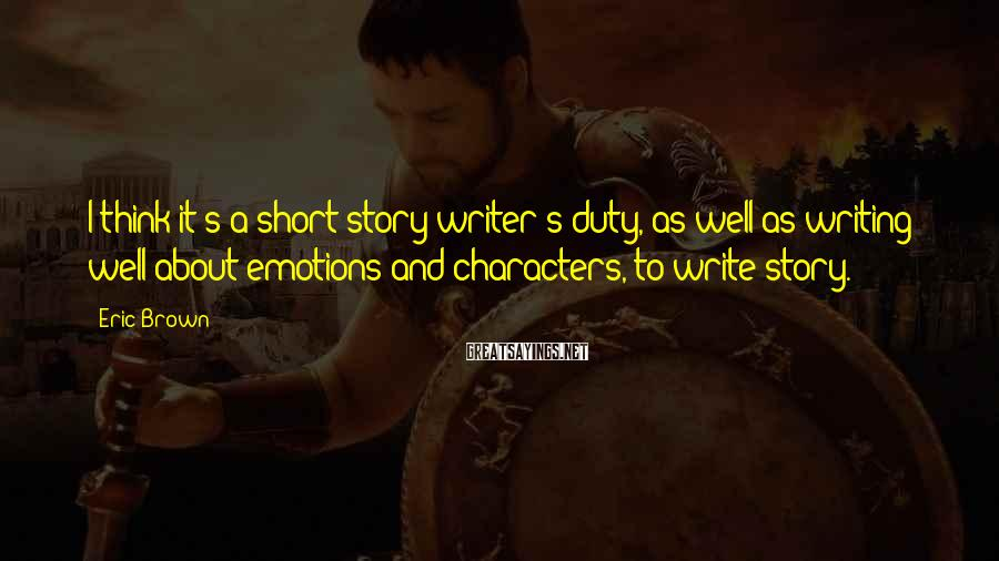 Eric Brown Sayings: I think it's a short story writer's duty, as well as writing well about emotions
