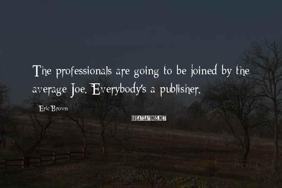 Eric Brown Sayings: The professionals are going to be joined by the average Joe. Everybody's a publisher.