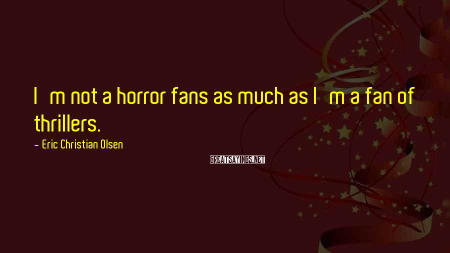 Eric Christian Olsen Sayings: I'm not a horror fans as much as I'm a fan of thrillers.