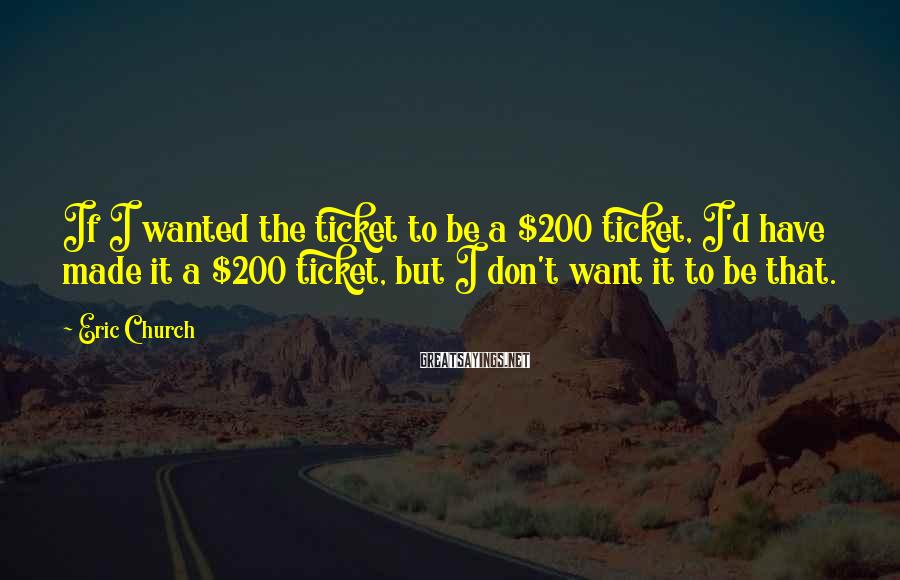 Eric Church Sayings: If I wanted the ticket to be a $200 ticket, I'd have made it a