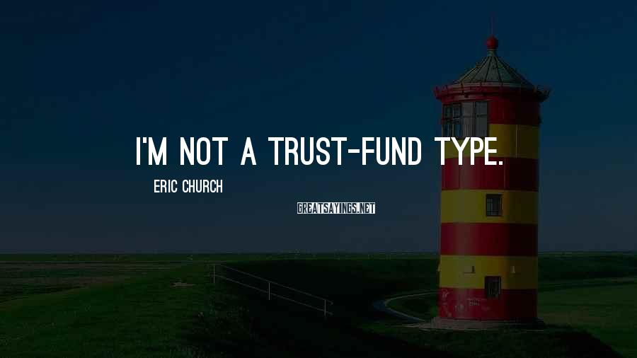 Eric Church Sayings: I'm not a trust-fund type.