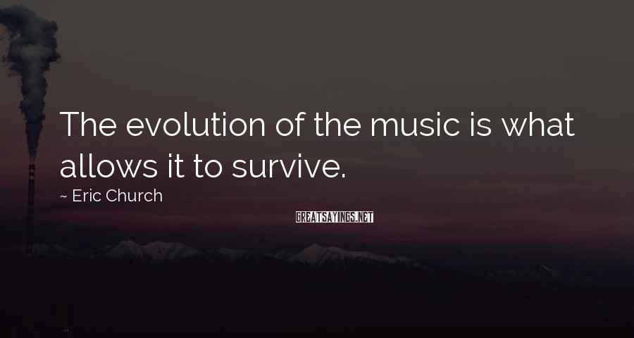 Eric Church Sayings: The evolution of the music is what allows it to survive.