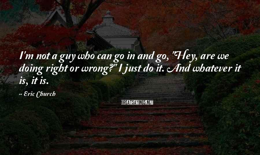 "Eric Church Sayings: I'm not a guy who can go in and go, ""Hey, are we doing right"
