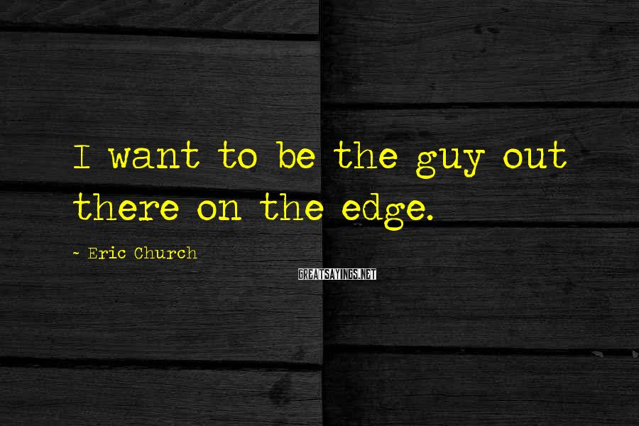 Eric Church Sayings: I want to be the guy out there on the edge.