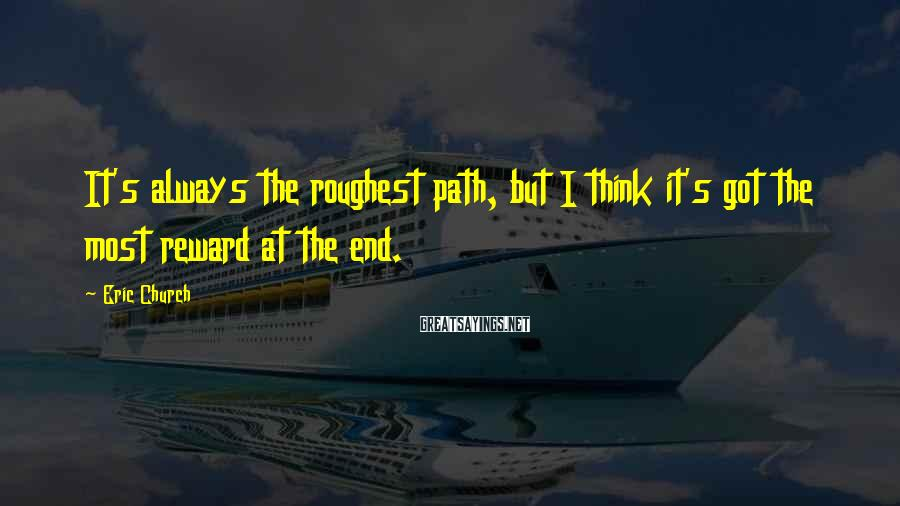 Eric Church Sayings: It's always the roughest path, but I think it's got the most reward at the