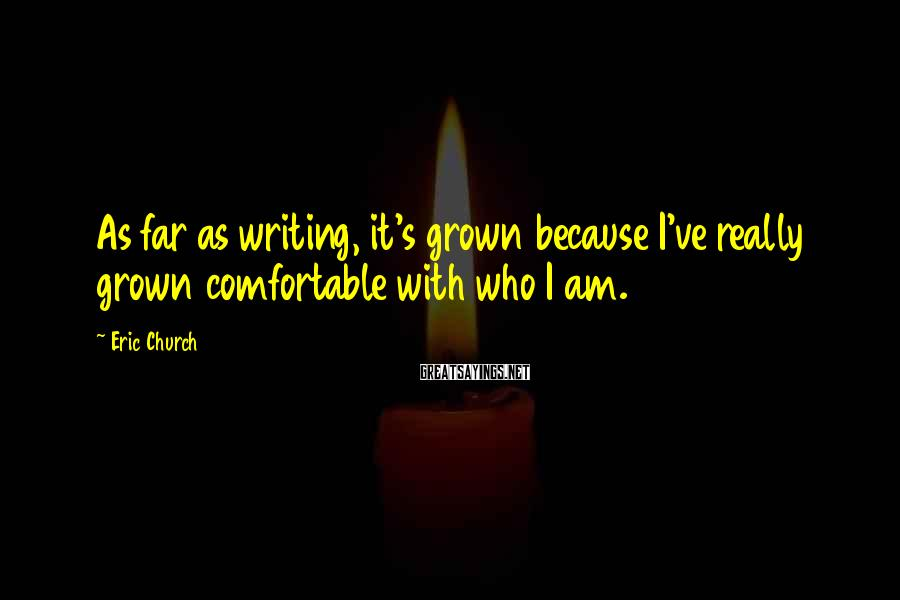 Eric Church Sayings: As far as writing, it's grown because I've really grown comfortable with who I am.