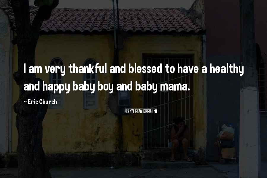 Eric Church Sayings: I am very thankful and blessed to have a healthy and happy baby boy and