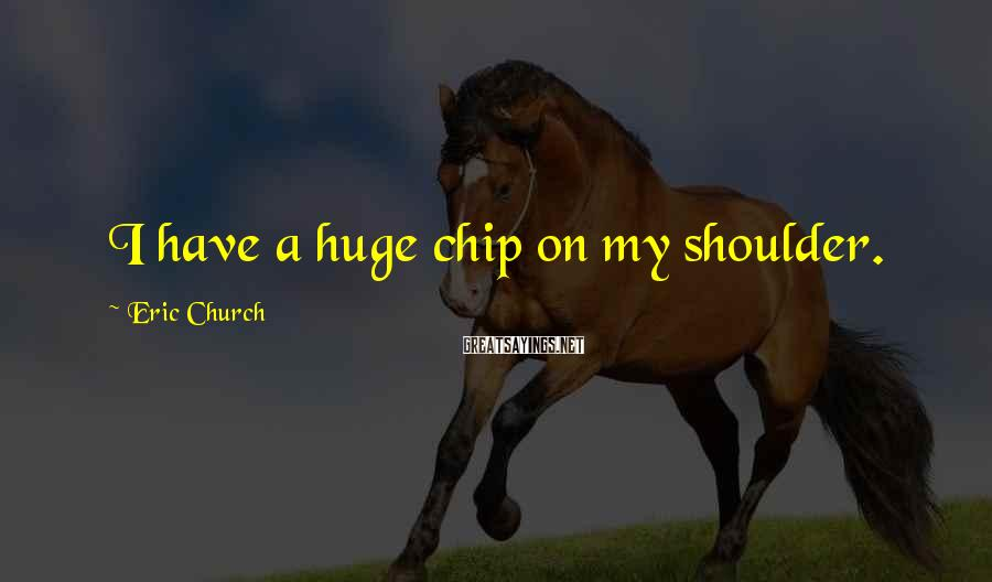 Eric Church Sayings: I have a huge chip on my shoulder.