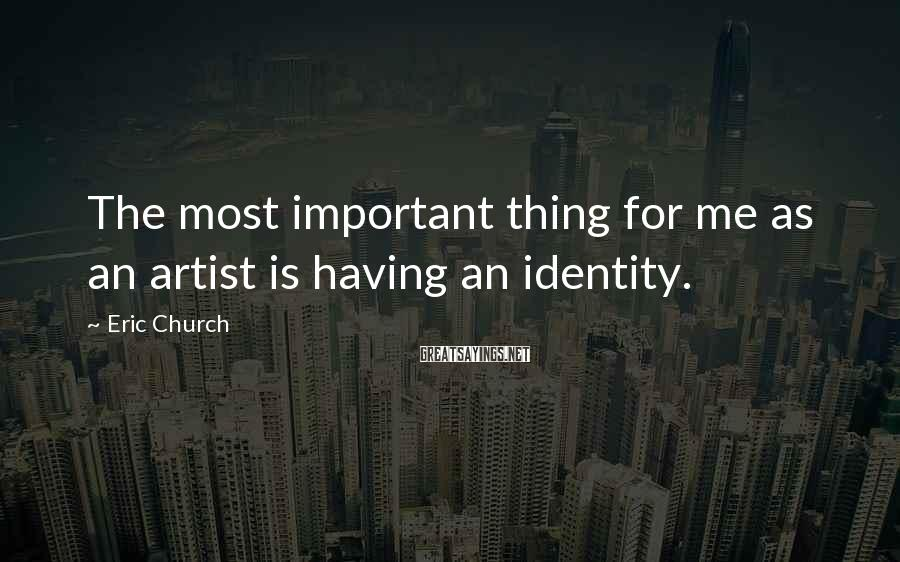 Eric Church Sayings: The most important thing for me as an artist is having an identity.