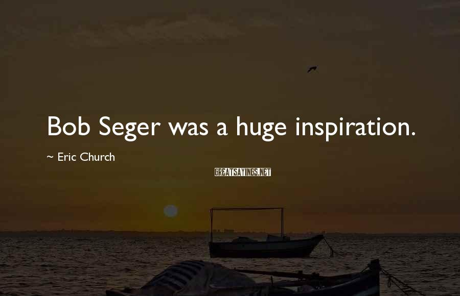 Eric Church Sayings: Bob Seger was a huge inspiration.