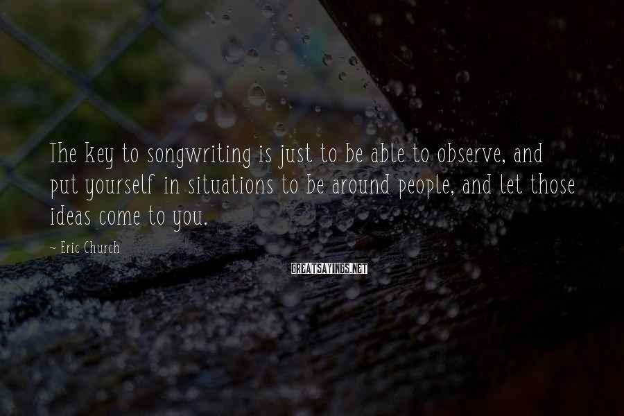 Eric Church Sayings: The key to songwriting is just to be able to observe, and put yourself in