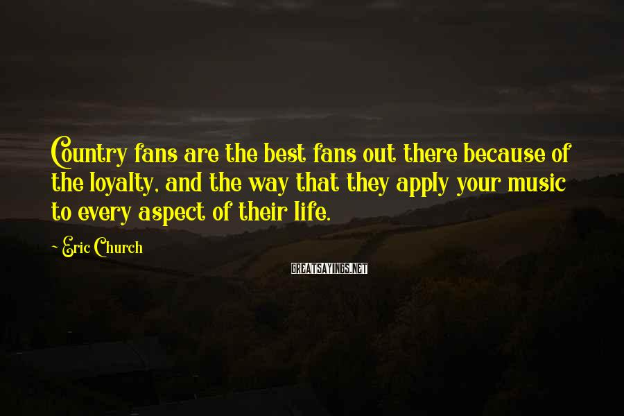 Eric Church Sayings: Country fans are the best fans out there because of the loyalty, and the way
