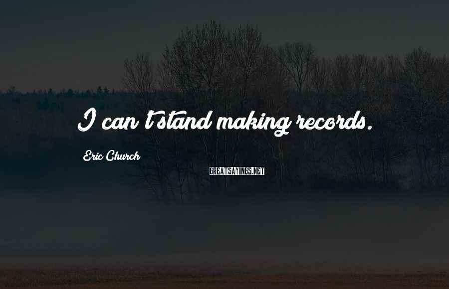 Eric Church Sayings: I can't stand making records.