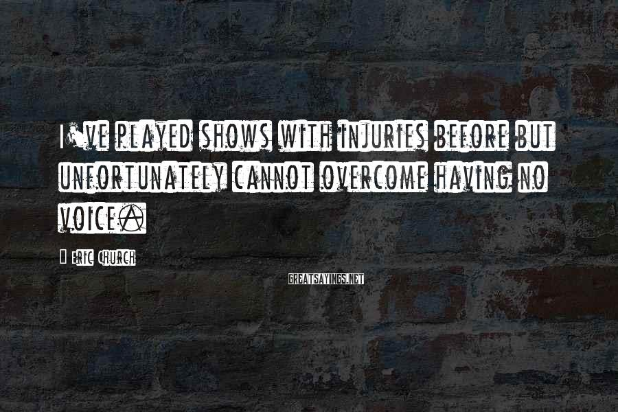 Eric Church Sayings: I've played shows with injuries before but unfortunately cannot overcome having no voice.