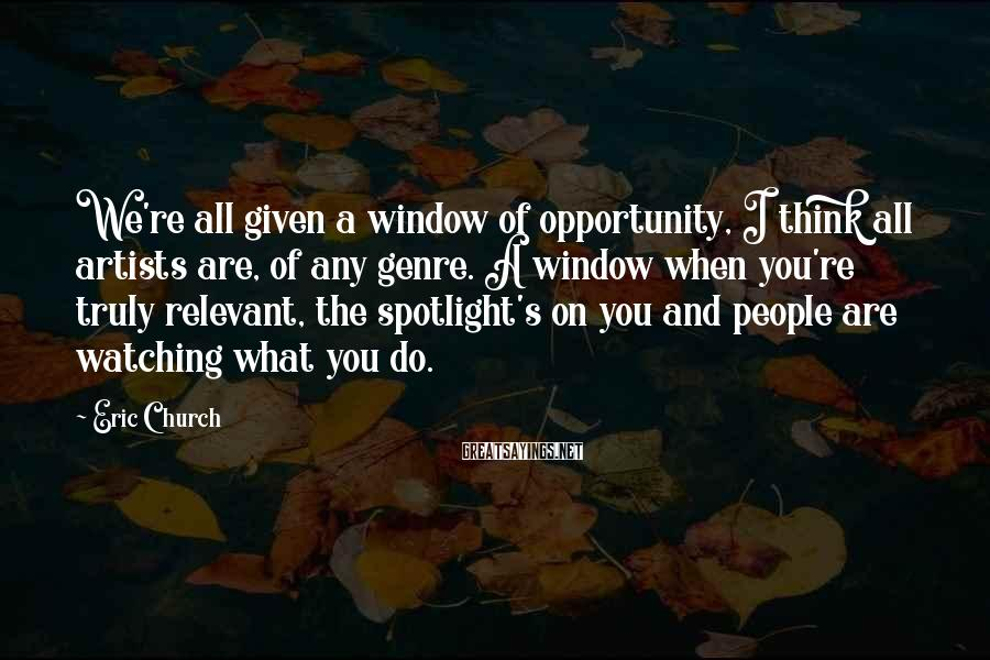 Eric Church Sayings: We're all given a window of opportunity, I think all artists are, of any genre.