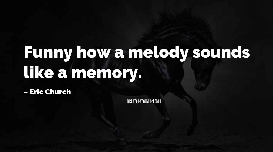 Eric Church Sayings: Funny how a melody sounds like a memory.