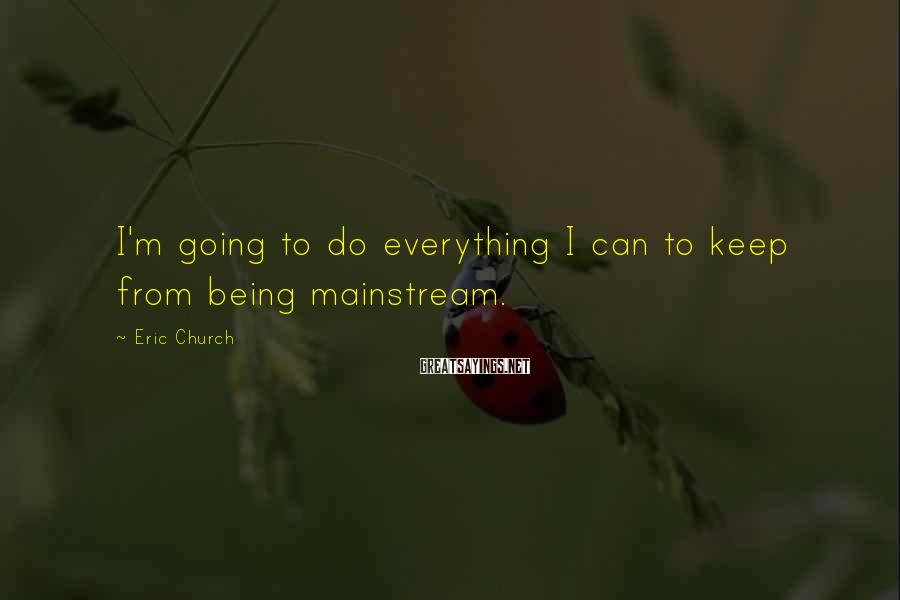Eric Church Sayings: I'm going to do everything I can to keep from being mainstream.