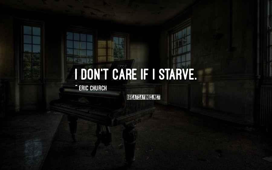 Eric Church Sayings: I don't care if I starve.