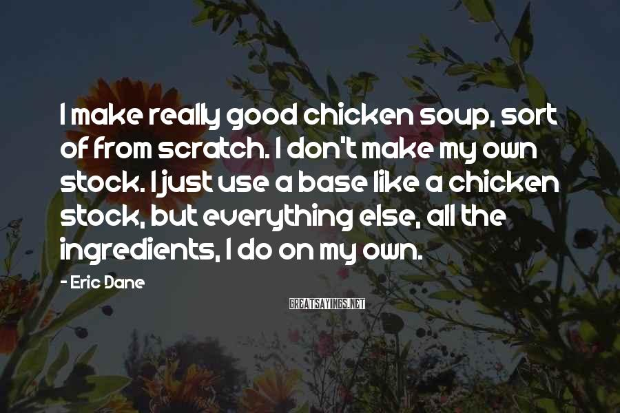 Eric Dane Sayings: I make really good chicken soup, sort of from scratch. I don't make my own
