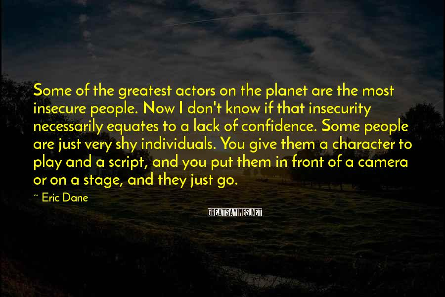 Eric Dane Sayings: Some of the greatest actors on the planet are the most insecure people. Now I
