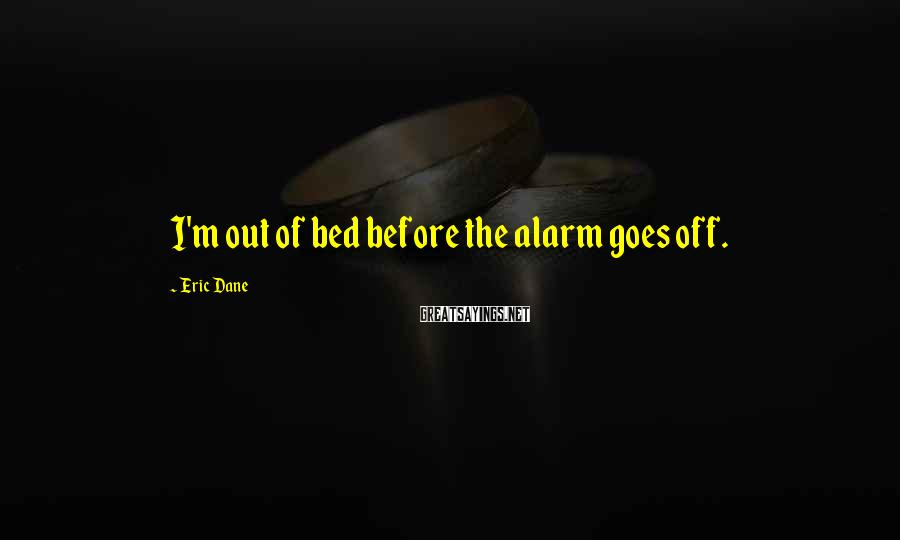 Eric Dane Sayings: I'm out of bed before the alarm goes off.