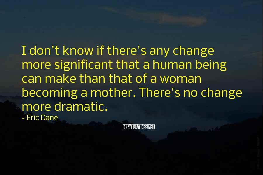 Eric Dane Sayings: I don't know if there's any change more significant that a human being can make