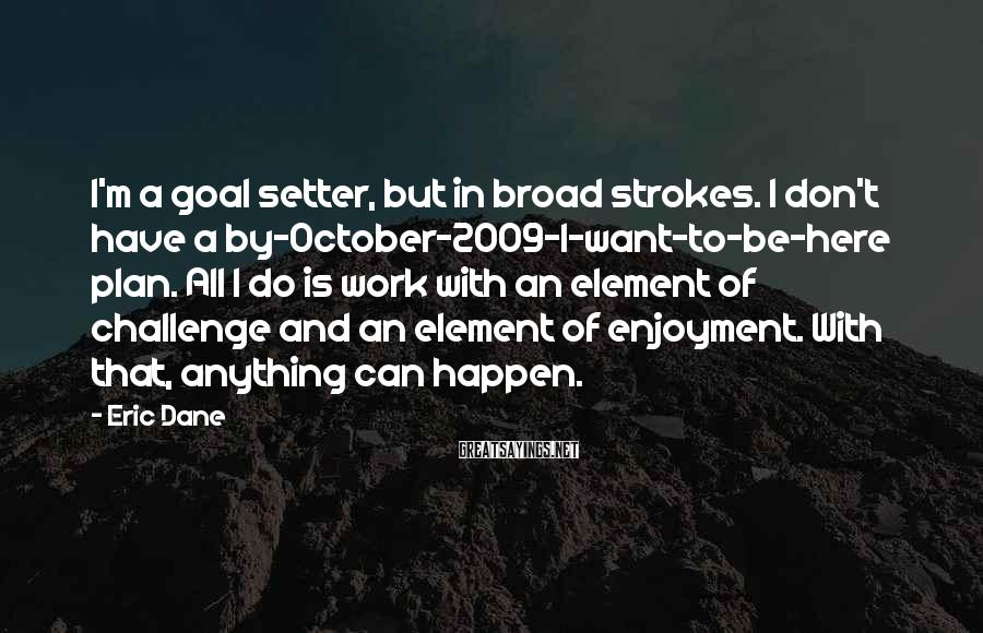 Eric Dane Sayings: I'm a goal setter, but in broad strokes. I don't have a by-October-2009-I-want-to-be-here plan. All