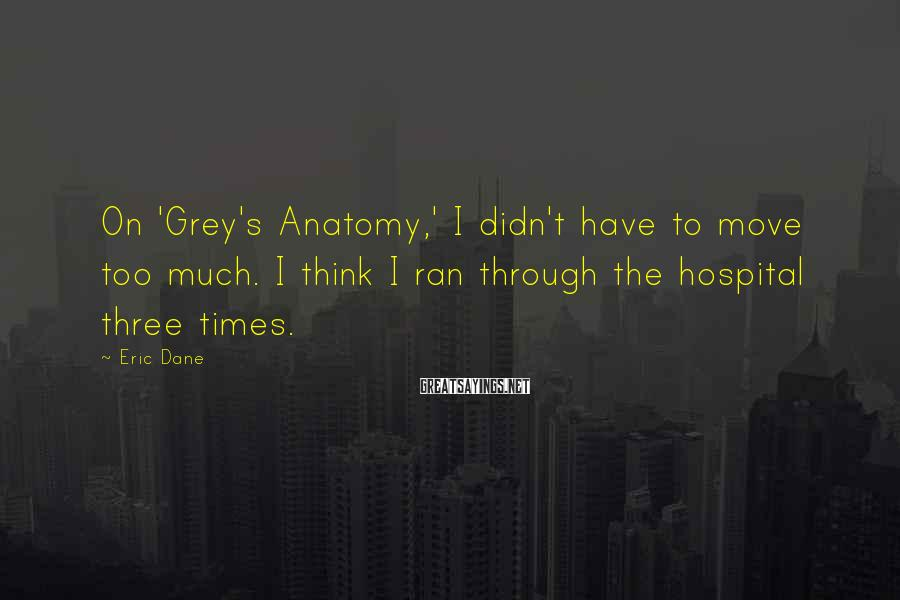 Eric Dane Sayings: On 'Grey's Anatomy,' I didn't have to move too much. I think I ran through