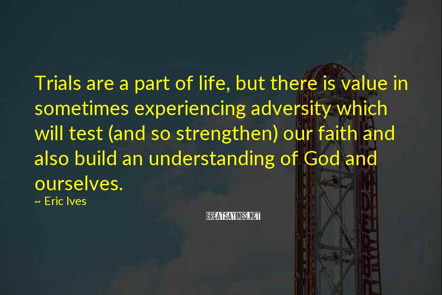 Eric Ives Sayings: Trials are a part of life, but there is value in sometimes experiencing adversity which