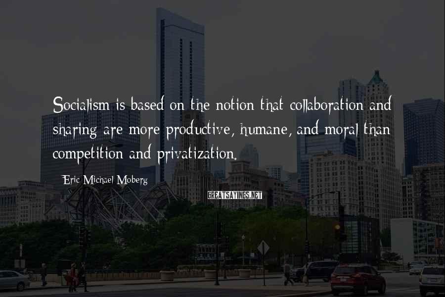 Eric Michael Moberg Sayings: Socialism is based on the notion that collaboration and sharing are more productive, humane, and